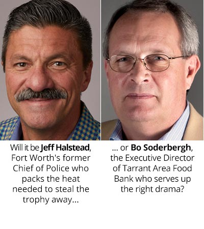 Will it be Jeff Halstead, Fort Worth's former Chief of Police who packs the heat needed to steal the trophy away, or Bo Soderbergh, the Executive Director of Tarrant Area Food Bank who serves up the right drama?